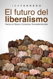 EL FUTURO DEL LIBERALISMO (Hacia un nuevo consenso socialdemócrata)