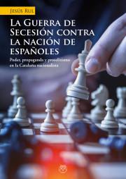 LA GUERRA DE SECESIÓN CONTRA LA NACIÓN DE ESPAÑOLES (Poder, propaganda y proselitismo en la Cataluña nacionalista)